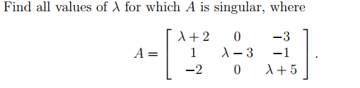 Find all values of λ for which A is singular, where λ+2 0-3