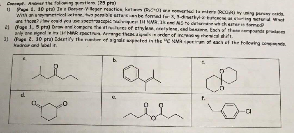 Concept. Answer the following questions. (25 pts) 1) (Page 1, 10 pts) In a Baeyer-Villeger reaction, ketones (R C+O) are converted to esters (RCO R) 2) (Page 1, 5 pts) Draw and co 3) (Page 2, 10 pts) Identify the number of signals exp With an unsymmetrical ketone, two possible esters can be formed for 3, 3-dimethyl-2-butanone as st are those? How could you use spectroscopic techniques: IH NMR, IR and MS to determine which ester is formed? only one signal in its 1H NMR spectrum. Arrange these signals in order of increasing chemical shift Redraw and label it arting material, Whot mpare the structures of ethylene, acetylene, and benzene. Each of these compounds produces pected in the C NMR spectrum of each of the following compounds. a. b. C. d. e. f. Cl