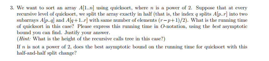 3. We want to sort an array A1..n using quicksort, where n is a power of 2. Suppose that at every recursive level of quicksort, we split the array exactly in half (that is, the index q splits Alp.r] into two subarrays Alp.q] and Al+1..r] with same number of elements (r-p+1)/2). What is the running time of quicksort in this case? Please express this running time in O-notation, using the best asymptotic bound you can find. Justify your answer (Hint: What is the height of the recursive calls tree in this case?) If n is not a power of 2, does the best asymptotic bound on the running time for quicksort with this half-and-half split change?