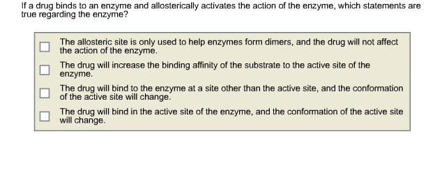 If a drug binds to an enzyme and allosterically activates the action of the enzyme, which statements are true regarding the enzyme? The allosteric site is only used to help enzymes form dimers, and the drug will not affect the action of the enzyme. □ The drug will increase the binding affinity of the substrate to the active site of the enzyme The drug will bind to the enzyme at a site other than the active site and the conformation of the active site will change. The drug will bind in the active site of the enzyme, and the conformation of the active site will change.