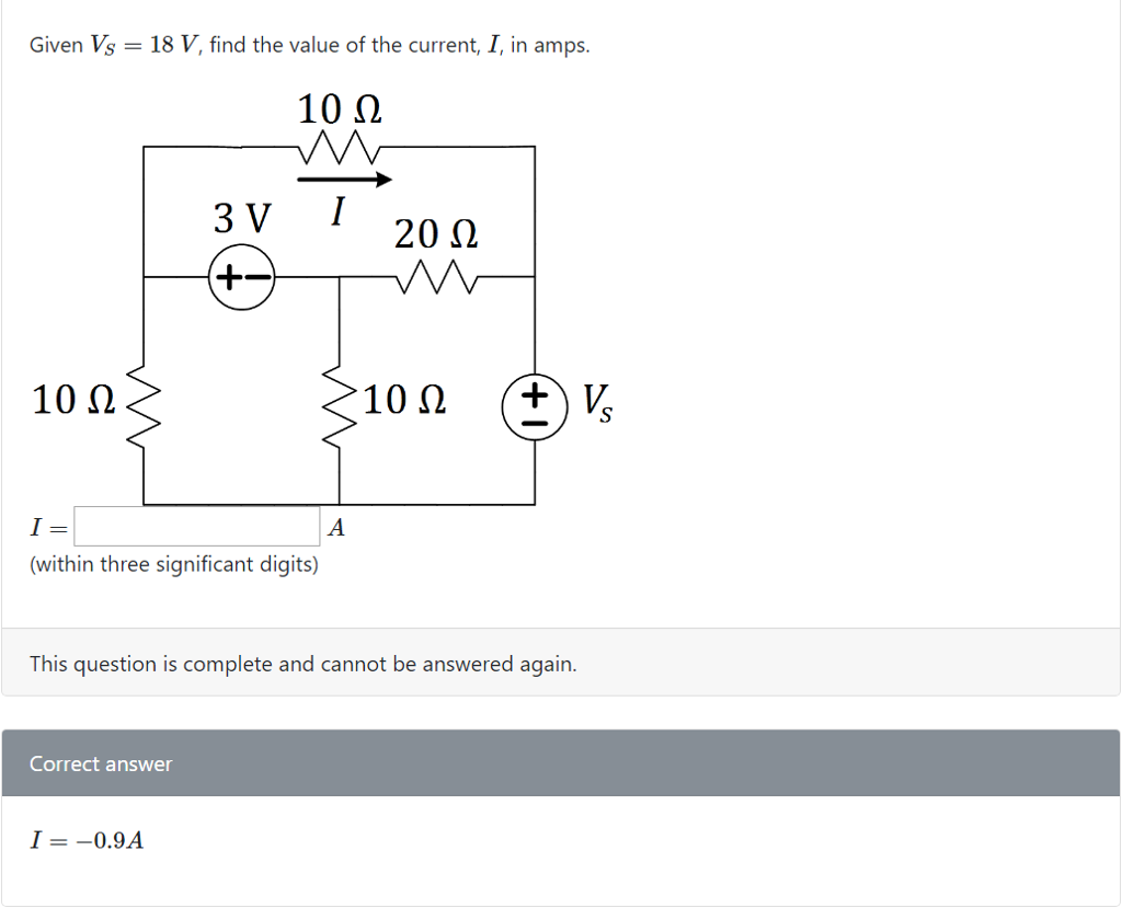 Given Vs 18 V, find the value of the current, I, in amps. 10? 3 V I 20 ? (within three significant digits) This question is complete and cannot be answered again. Correct answer I =-0.9A