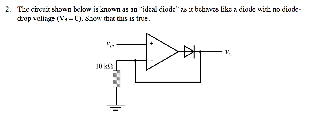 2. The circuit shown below is known as an ideal diode as it behaves like a diode with no diode- drop voltage (Vd-0). Show that this is true. V. in ち 10 kΩ