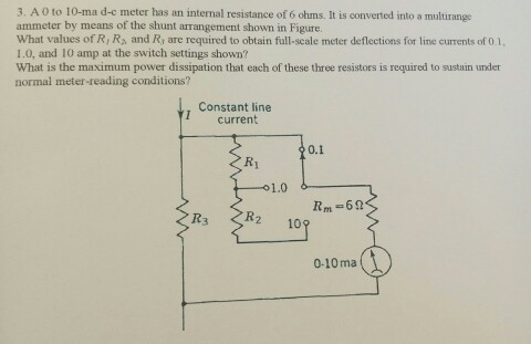 3. A 0 to 10-ma d-c meter has an internal resistance of 6 ohms. It is converted into a multirangs ammeter by means of the shunt arrangement shown in Figure. What values of Ri R, and Ri are required to obtain full-scale meter deflections for line currents of 0.1, 1.0, and 10 amp at the switch settings shown? What is the maximum power dissipation that each of these three resistors is required to sustain under normal meter-reading conditions? Constant line I current 0.1 Ri 1.0 R2 109 0-10ma