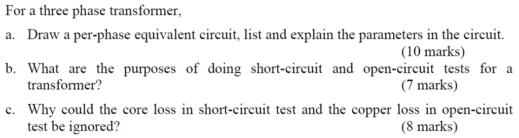 For a three phase transformer, a. Draw a per-phase equivalent circuit, list and explain the parameters in the circuit. b. What are the purposes of doing short-circuit and open-circuit tests for a (10 marks) (7 marks) (8 marks) transformer? c. Why could the core loss in short-circuit test and the copper loss in open-circuit test be ignored?