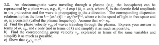 3.8. An electromagnetic wave traveling through a plasma (eg, the ionosphere) can be represented by a plane wave,e.g., Ey-A expi(kx-), where E, is the electric field amplitude in the y-direction and the wave is propagating in the x-direction. The corresponding dispersion relationship has the formn k·(ω / c)[1 aS1rja, where c is the speed of light in free space and o, is a constant (called the plasma frequency). Assume that ω> a) Find the phase velocity ph of waves traveling through the plasma. Express your answer in terms of o, and c only (not in terms of k) and simplify it as much as possible. bFind the corresponding group velocity v expressed in terms of the same variables and simplify it as much as possible. c) how that vrAhC.