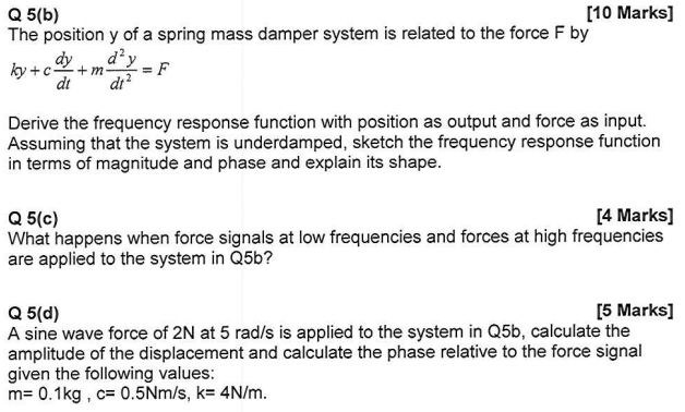 [10 Marks] Q 5(b) The position y of a spring mass damper system is related to the force F by dt dt Derive the frequency response function with position as output and force as input. Assuming that the system is underdamped, sketch the frequency response function in terms of magnitude and phase and explain its shape. [4 Marks] Q 5(c) What happens when force signals at low frequencies and forces at high frequencies are applied to the system in Q5b? [5 Marks] Q 5(d) A sine wave force of 2N at 5 rad/s is applied to the system in Q5b, calculate the amplitude of the displacement and calculate the phase relative to the force signal given the following values: m= 0.1 kg , c= 0.5Nm/s, k= 4N/m.