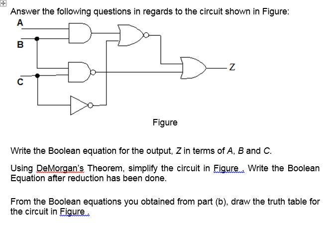 Answer the following questions in regards to the circuit shown in Figure: Figure Write the Boolean equation for the output, Z in terms of A, B and C Using DeMorgans Theorem, simplify the circuit in Eigure. Write the Boolean Equation after reduction has been done. From the Boolean equations you obtained from part (b), draw the truth table for the circuit in Eigure.