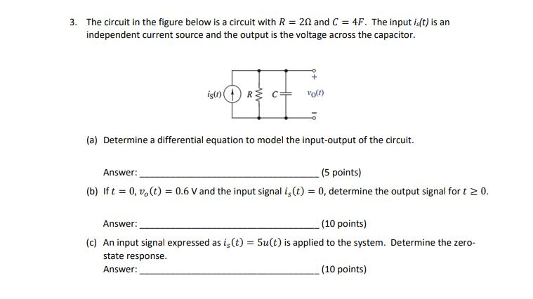 3. The circuit in the figure below is a circuit with R = 2Ω and C-4P. The input is(t) is an independent current source and the output is the voltage across the capacitor. (a) Determine a differential equation to model the input-output of the circuit. Answer: (5 points) (b) If t = 0, vo (t) = 0.GV and the input signal is (t) = 0, determine the output signal for t 0. Answer: (10 points) (c) An input signal expressed as is (t) = 51(t) is applied to the system. Determine the zero- state response. Answer: (10 points)