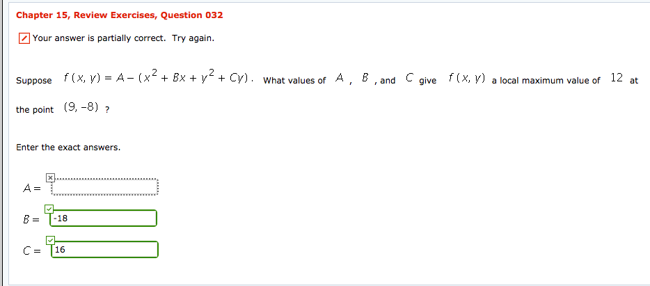 Chapter 15, Review Exercises, Question 032 Your answer is partially correct. Try again. Suppose f (x, y) A- (x2+ Bx +y2+ Cy) what values of A, B, and C give f(x, y) a local maximum value of 12 at the point (9, -8) Enter the exact answers. = -18 C-T16