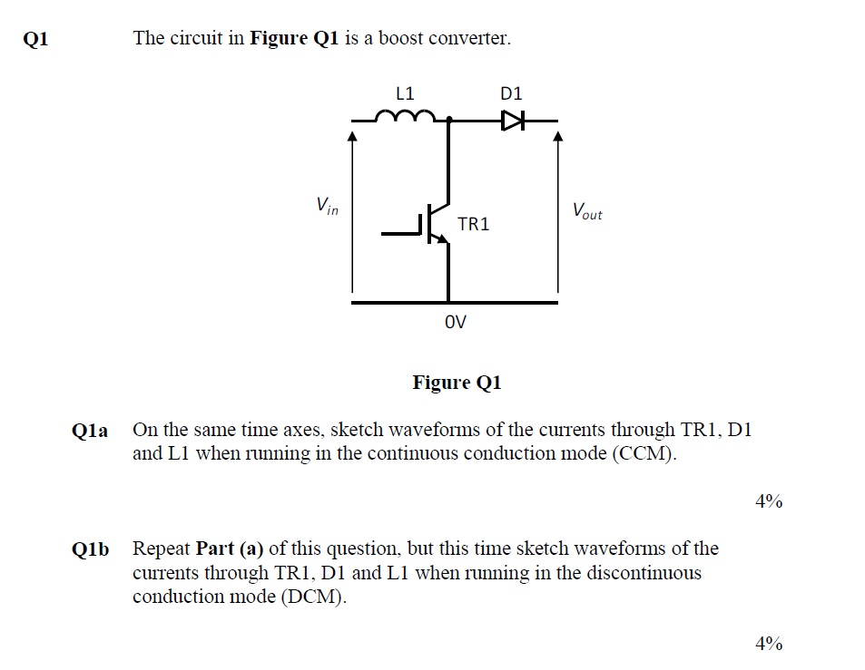 The circuit in Figure Q1 is a boost converter. L1 D1 Vin Vout 0V Figure Q1 On the same time axes. sketch waveforms of the currents through TRI, DI and L1 when running in the continuous conduction mode (CCM) Qia 4% Repeat Part (a) of this question, but this time sketch waveforms of the currents through TR1, DI and L1 when running in the discontinuous conduction mode (DCM). Q1b 4%
