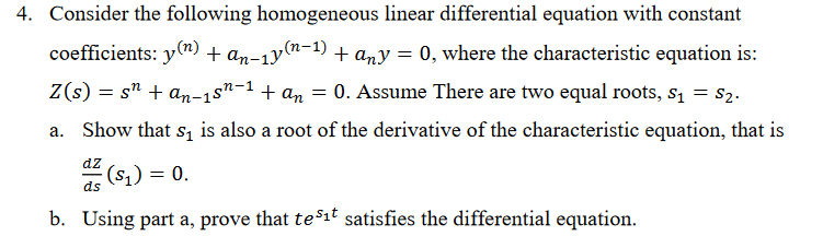 Consider the following homogeneous linear differential equation with constant coefficients: y(n) + an-ly(n-1) + any 0, where the characteristic equation is: Z(s) an-1s1an0. Assume There are two equal roots, s1-S2 a. Show that s, is also a root of the derivative of the characteristic equation, that is 4. b. Using part a, prove that tet satisfies the differential equation.