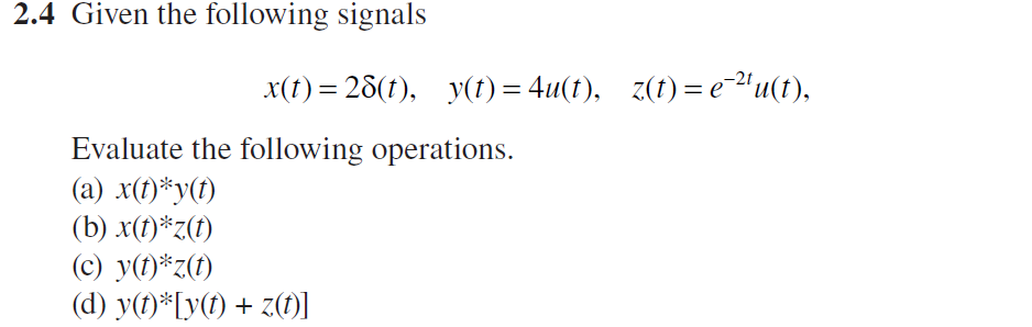 2.4 Given the following signals x(t)=23(t), y(t) = 411(t). Z(t)=e-2,11(1), Evaluate the following operations. (a) x) yt) (c) y(t)#7(t)
