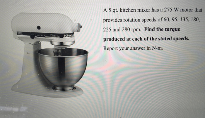 Solved: Kitch A 5 Qt  Kitchen Mixer Has A 275 W Motor That