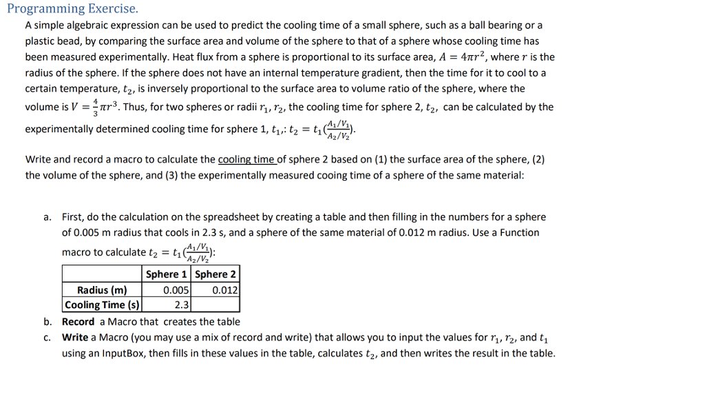 Programming Exercise. A simple algebraic expression can be used to predict the cooling time of a small sphere, such as a ball bearing or a plastic bead, by comparing the surface area and volume of the sphere to that of a sphere whose cooling time has been measured experimentally. Heat flux from a sphere is proportional to its surface area, A = 4πτ2, where r is the radius of the sphere. If the sphere does not have an internal temperature gradient, then the time for it to cool to a certain temperature, t2, is inversely proportional to the surface area to volume ratio of the sphere, where the volume is V =-πr3. Thus, for two spheres or radii r. re the cooling time for sphere 2, t2, can be calculated by the experimentally determined cooling time for sphere 1, ti.;: t2 t for sphere 1, t. t,-tien. A1/V Az/V2 Write and record a macro to calculate the cooling time of sphere 2 based on (1) the surface area of the sphere, (2) the volume of the sphere, and (3) the experimentally measured cooing time of a sphere of the same material First, do the calculation on the spreadsheet by creating a table and then filling in the numbers for a sphere of 0.005 m radius that cools in 2.3 s, and a sphere of the same material of 0.012 m radius. Use a Function macro to calculate t2 = t1 a. 1/V A2/V2 Sphere 1 Sphere 2 0.0050.012 Radius (m) Cooling Time (s)2.3 Record a Macro that creates the table b. c. Write a Macro (you may use a mix of record and write) that allows you to input the values for r 2, and t, using an InputBox, then fills in these values in the table, calculates t2, and then writes the result in the table.