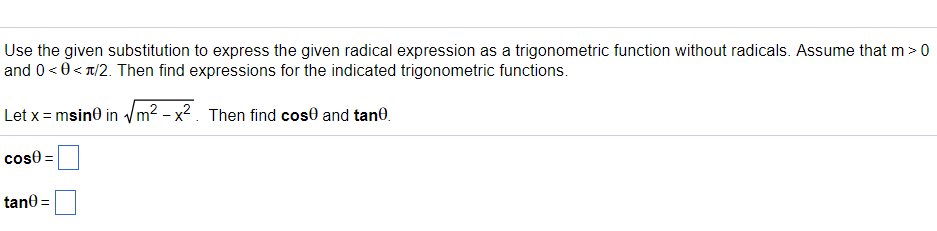 Use the given substitution to express the given radical expression as a trigonometric function without radicals. Assume that m> 0 and 0 < θ< π/2. Then find expressions for the indicated trigonometric functions. Let x-msinO in-/m2-X2 . Then find cosθ and tan0 cos0 tane-