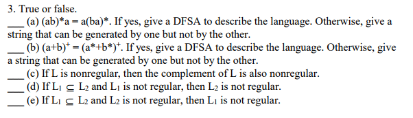 . True or false. -(a) (ab)*a = a(ba). If yes, give a DFSA to describe the language. Otherwise, give a string that can be generated by one but not by the other. (b) (atb)-(a+b*). If yes, give a DFSA to describe the language. Otherwise, give a string that can be generated by one but not by the other. (c) If L is nonregular, then the complement of L is also nonregular. d) IfLi cL2 and Li is not regular, then L2 is not regular. (e) IfL L2 and L2 is not regular, then Li is not regular