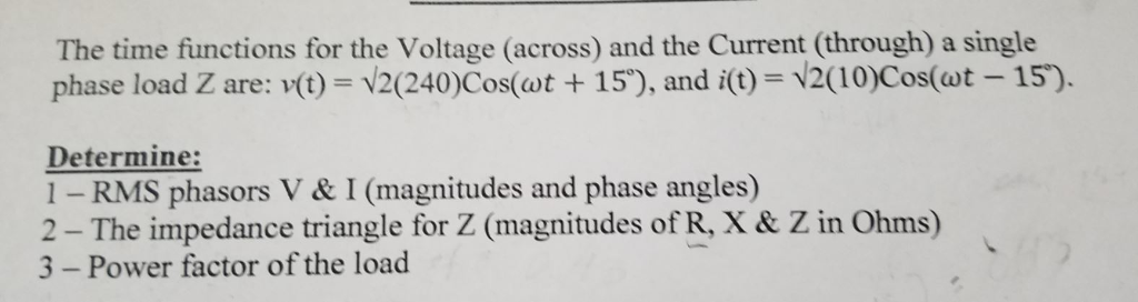 The time functions for the Voltage (across) and the Current (through) a single phase load Z are: v(t) = V2(240)Cos(wt + 15), and i(t) = V2(10)Cos(at-15°). Determine: 1- RMS phasors V & I (magnitudes and phase angles) 2 - The impedance triangle for Z (magnitudes of R, X & Z in Ohms) 3 - Power factor of the load