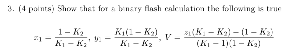 3. (4 points) Show that for a binary flash calculation the following is true 1- K2 Vー (K1 - 1)(1 - K2)