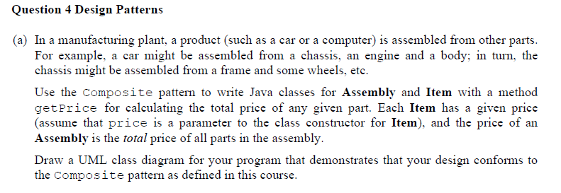 Question 4 Design Patterns (a) In a manufacturing plant, a product (such as a car or a computer) is assembled from other parts. For example, a car might be assembled from a chassis, an engine and a body: in turn, the chassis might be assembled from a frame and some wheels, etc. Use the Composite pattern to write Java classes for Assembly and Item with a method getPrice for calculating the total price of any given part. Each Item has a given price (assume that price is a parameter to the class constructor for Item), and the price of an Assembly is the total price of all parts in the assembly Draw a UML class diagram for your program that demonstrates that your design conforms to the Composite pattern as defined in this course.