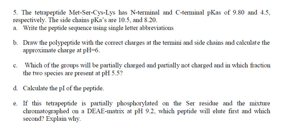 5. The tetrapeptide Met-Ser-Cys-Lys has N-terminal and C-terminal pKas of 9.80 and 4.5, respectively. The side chains pKas are 10.5, and 8.20. a. Write the peptide sequence using single letter abbreviations b. Draw the polypeptide with the correct charges at the termini and side chains and calculate the approximate charge at pH-6. the two species are present at pH 5.5? d. Calculate the pI of the peptide e. If this tetrapeptide is partially phosphorylated on the Ser residue and the mixture chromatographed on a DEAE-matrix at pH 9.2, which peptide will elute first and which second? Explain why.