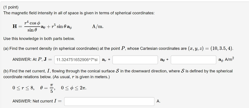 (1 point) The magnetic field intensity in all of space is given in terms of spherical coordinates: H = r4 cos Fag+rº sin da, A/m. sin ! Use this knowledge in both parts below. (a) Find the current density (in spherical coordinates) at the point P, whose Cartesian coordinates are (x, y, z) = (10, 3.5, 4). ANSWER: At P, J = 11.32475165290617*si a. + ae + a, A/m2 (b) Find the net current, I, flowing through the conical surface S in the downward direction, where S is defined by the spherical coordinate relations below. (As usual, r is given in meters.) 0<r < 8, 0 = E, 0<O< 27. ANSWER: Net current I =