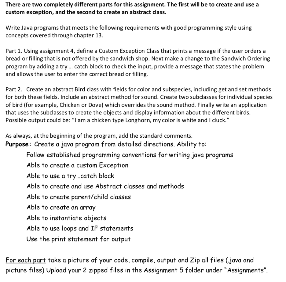 There are two completely different parts for this assignment. The first will be to create and use a custom exception, and the second to create an abstract class. Write Java programs that meets the following requirements with good programming style using concepts covered through chapter 13. Part 1. Using assignment 4, define a Custom Exception Class that prints a message if the user orders a bread or filling that is not offered by the sandwich shop. Next make a change to the Sandwich Ordering program by adding a try catch block to check the input, provide a message that states the problem and allows the user to enter the correct bread or filling Part 2. Create an abstract Bird class with fields for color and subspecies, including get and set methods for both these fields. Include an abstract method for sound. Create two subclasses for individual species of bird (for example, Chicken or Dove) which overrides the sound method. Finally write an application that uses the subclasses to create the objects and display information about the different birds. Possible output could be: I am a chicken type Longhorn, my color is white and I cluck. As always, at the beginning of the program, add the standard comments. Purpose: Create a java program from detailed directions. Ability to Follow established programming conventions for writing java programs Able to create a custom Exception Able to use a try...catch block Able to create and use Abstract classes and methods Able to create parent/child classes Able to create an array Able to instantiate objects Able to use loops and IF statements Use the print statement for output For each part take a picture of your code, compile, output and Zip all files (java and picture files) Upload your 2 zipped files in the Assignment 5 folder under Assignments.