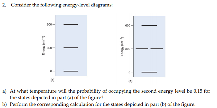 2. Consider the following energy-level diagrams: 600 600 300 300_ a) At what temperature will the probability of occupying the second energy level be 0.15 for the states depicted in part (a) of the figure? b) Perform the corresponding calculation for the states depicted in part (b) of the figure.