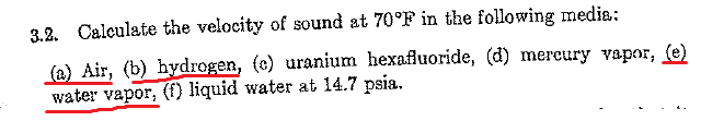 3.2. Calculate the velocity of sound at 70°F in the following media: (e) Air, (b) hydrogen, (c) uranium hexafluoride, (d) mercury vapor, (e) water vapor, (f) liquid water at 14.7 psia.