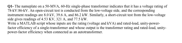 Q1- The nameplate on a 50-MVA, 60-Hz single-phase transformer indicates that it has a voltage rating of 78-kV:86-kV. An open-circuit test is conducted from the low-voltage side, and the corresponding instrument readings are 8.0 kV, 39.6 A, and 86.2 kW. Similarly, a short-circuit test from the low-voltage side gives readings of 4.53 KV, 321 A, and 77.5 kW Write a MATLAB script whose inputs are the rating (voltage and kVA) and rated-load, unity-power- factor efficiency of a single-transformer and whose output is the transformer rating and rated-load, unity- power-factor efficiency when connected as an autotransformer.