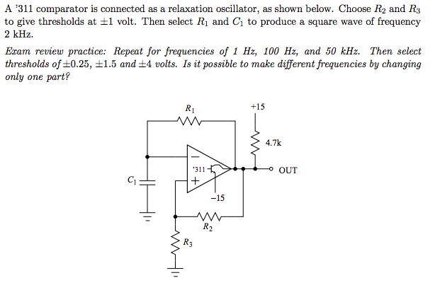 A 311 comparator is connected as a relaxation oscillator, as shown below. Choose R2 and Rs to give thresholds at 1 volt. Then select R, and G to produce a square wave of frequency 2 kHz Exam review practice: Repeat for frequencies of 1 Hz, 100 Hz, and 50 kHz. Then select thresholds of ±0.25, ±1.5 and ±4 volts. Is it possible to make different frequencies by changing only one part? +15 4.7k 311 OUT CI -15 R3