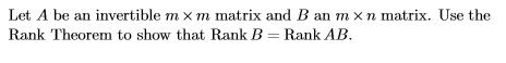 Let A be an invertible m × m matrix and B an m × n matrix. Use the Rank Theorem to show that Rank BRank AB.