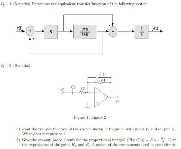Q-1 (5 marks) Determine the equivalent transfer function of the following system. Sta Q -2 (9 marks) C2 R2 Figure 1: Figure 2 a) Find the transfer function of the circuit shown in Figure 2, with input V and output Vo What does it represent ? b) Give the op-amp based circuit for the proportional integral (PI): C(s)-K Give the expressions of the gains Kp and Ki function of the components used in your circuit.