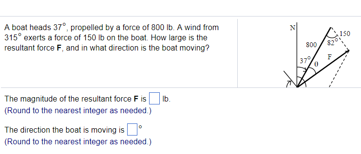 A boat heads 37°, propelled by a force of 800 lb. A wind from 315° exerts a force of 150 lb on the boat. How large is the resultant force F, and in what direction is the boat moving? 150 800/ 820 0 The magnitude of the resultant force F islb Round to the nearest integer as needed.) The direction the boat is moving is Round to the nearest integer as needed.)