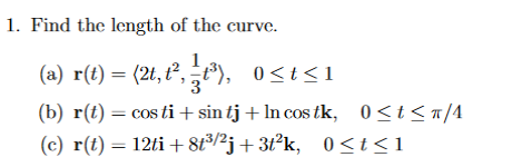 1. Find the length of the curve. (a) r(t) 2t, t 2, t 0 <t 1 (b) r(t) costi t sin tj ln costk. 0 St S T/A 12ti 8t3/2 (c) r(t) 0 <t 1