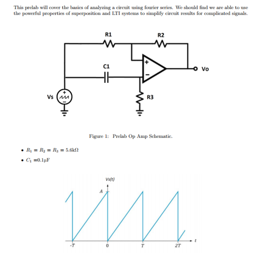 This prelab wl cover the basics of analyzing a circuit using fourier series. We should find we are able to use the powerful properties of superposition and LTI systems to simplify circuit results for complicated signals R1 R2 C1 Vo R3 Vs Figure 1: Prelab Op Amp Schematic . R1 = R2 = R3 = 5.6M2 Vsft) 2T