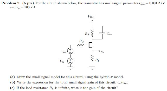 Problem 2: (5 pts) For the circuit shown below, the transistor has small-signal parameters gm 0.001 A/V and ro 100 k2. VDD Rs RG vin VG RL (a) Draw the small signal model for this circuit, using the hybrid-T model (b) Write the expression for the total small signal gain of this circuit, vo/vin (c) If the load resistance RL is infinite, what is the gain of the circuit?