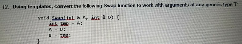 12. Using templates, convert the following Swap function to work with arguments of any generic type T void Swap(int & A, int & B) t int ton-A; A = B;