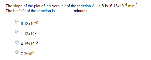The slope of the plot of InA versus t of the reaction A-> B is -6.18x10-4 min-1 The half-life of the reaction is minutes 6.12x102 1.12x103 4.15x10-3 7.2x102