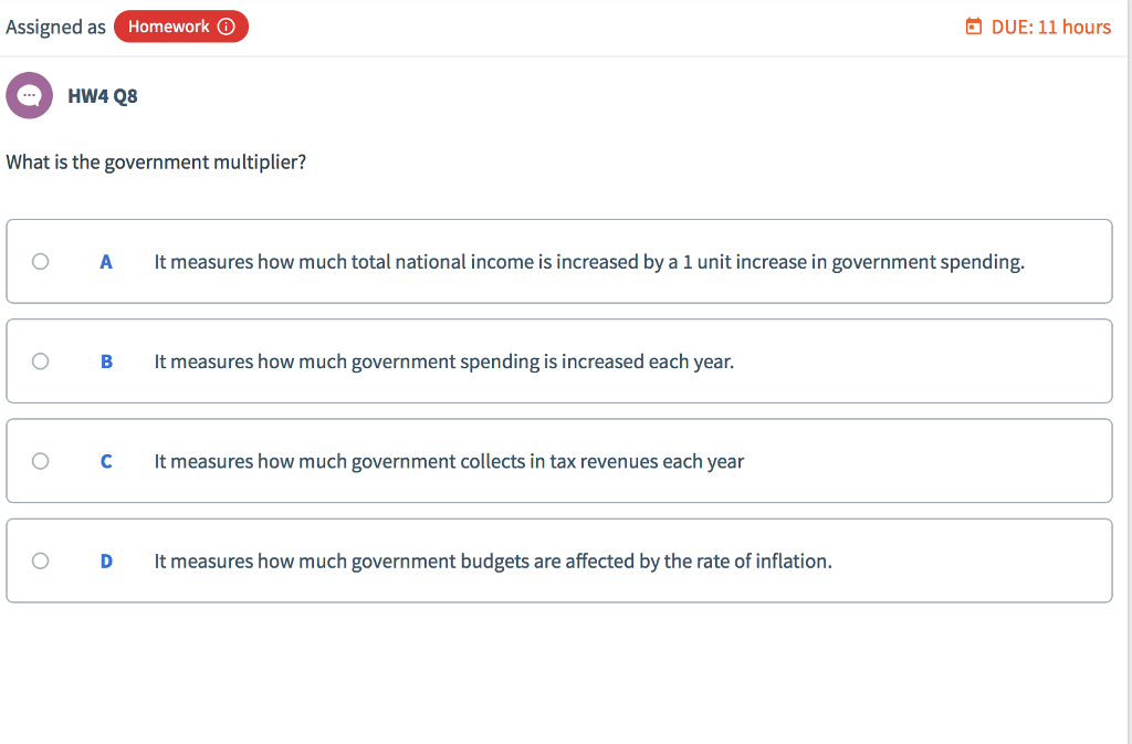 Assigned as Homework ⓘ DUE:11 hours What is the government multiplier? O A It measures how much total national income is increased by a 1 unit increase in government spending O B t measures how much government spending is increased each year. C It measures how much government collects in tax revenues each year O Dt measures how much government budgets are affected by the rate of inflation.