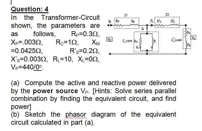 Question: 4 In the Transformer-Circuit shown, the parameters are as Xp=.0030, Rc-10, XM =0.0425Ω Xs-0.00362, R-10, XL-0Q, VP=440/00 Z1 Z2 v_mn Lo follows, Ro=0.352 Ic Rs 0.22 (a) Compute the active and reactive power delivered by the power source combination by finding the equivalent circuit, and find power] (b) SKetch the phasor diagram of the equivalent circuit calculated in part (a) Vp. Hints. Solve series parallel