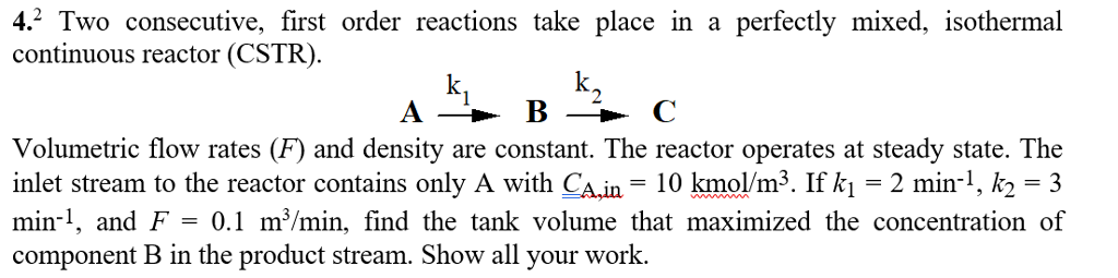 4.2 Two consecutive, first order reactions take place in a perfectly mixed, i continuous reactor (CSTR). BC Volumetric flow rates (F) and density are constant. The reactor operates at steady state. The inlet stream to the reactor contains only A with CA.in 10 kmol/m3. If k 2 min1, k2 3 min, and F-0.1 m*/min, find the tank volume that maximized the concentration of component B in the product stream. Show all your work.