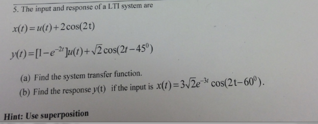 5. The input and response of a LTI system are x(t) = u(t) + 2 cos(2t) (I)-[I-e-2t]u(t)+82 cos(2t-45 (a) Find the system transfer function. (b) Find the response y() if the input is x(f)-3/2e- y 9) cos(2t-60). Hint: Use superposition