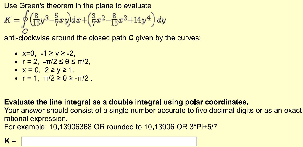 Use Greens theorem in the plane to evaluate 8 2 5 7 15 anti-clockwise around the closed path C given by the curves x 0, 12 y 2-2 r 2, -TT/2 es TT/2, x 0, 22 y 2 1, Evaluate the line integral as a double integral using polar coordinates. Your answer should consist of a single number accurate to five decimal digits or as an exact rational expression. For example: 10.13906368 OR rounded to 10.13906 OR 3*Pi+5/7