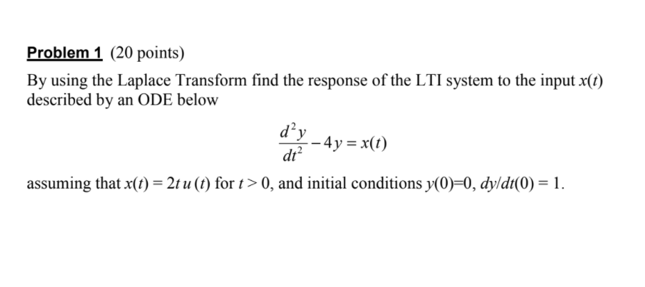 Problem 1 (20 points) By using the Laplace Transform find the response of the LTI system to the input x(t) described by an ODE below dy-4y=x(t) dt assuming that x(t) = 2tu (t) for t > 0, and initial conditions y(0)-0, dy/dt(0) = 1