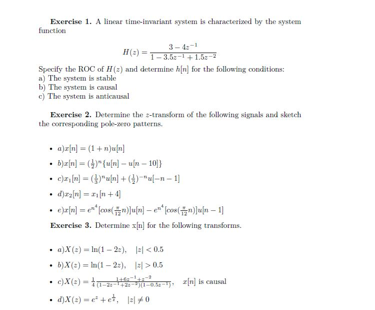 Exercise 1. A linear time-invariant system is characterized by the system function 3-4z 13.521.52-2 Specify the ROC of H(z) and determine h[n] for the following conditions a) The system is stable b) The system is causal c) The system is anticausal Exercise 2. Determine the 2-transform of the following signals and sketch the corresponding pole-zero patterns. a)x[n] = (1 + n)u[n] 12 Exercise 3. Determine xIn] for the following transforms a)X(z) = 1n(1-22), b)X(z) = ln(1-22), 121 < 0.5 . > 0.5 . [n] is causal 4 (1-2z-1+2z-2)(1-0