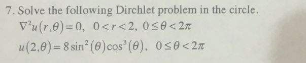 7. Solve the following Dirchlet problem in the circle. 11 (2,9)= 8 sin2 ( u(2,6)=8sin1@)cos 3(9), ose<2π (θ 2(e) cos
