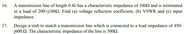 A transmission line of length 0.4λ has a characteristic impedance of 100Ω and is terminated in a load of 200+j1802. Find (a) voltage reflection coefficient, (b) VSWR and (c) input impedance 16, 17. to a load impedance of 450- Design a stub to match a transmission line which is j600 2. The characteristic impedance of the line is 3002