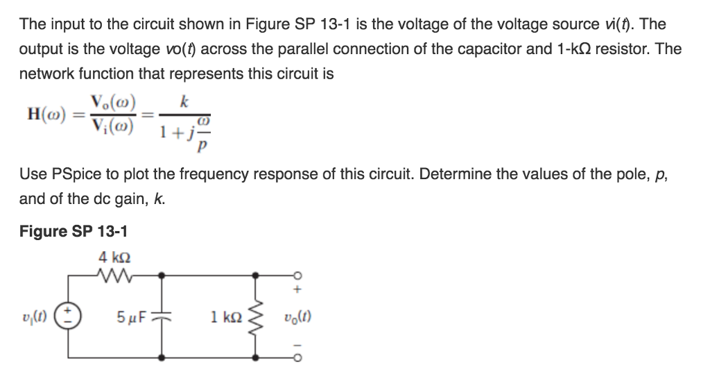 The input to the circuit shown in Figure SP 13-1 is the voltage of the voltage source ??. The output is the voltage vo() across the parallel connection of the capacitor and 1-k? resistor. The network function that represents this circuit is Vo(o)k Use PSpice to plot the frequency response of this circuit. Determine the values of the pole, p, and of the dc gain, k. Figure SP 13-1