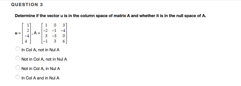 QUESTION 3 Determine if the vector u is in the column space of matrix A and whether it is in the null space of A. 1 0 3 -3 0 -1 3 6 In Col A, not in Nul A Not in Col A, not in Nul A Not in Col A, in Nul A. In Col A and in Nul A