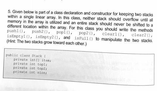 5. Given below is part of a class declaration and constructor for keeping two stacks within a single linear array. In this class, neither stack should overlow until all memory in the array is utilized and an entire stack should never be shifted to a different location within the array. For this class you should write the methods push push2 pop pop2, clearl), clear20, isEmpty1, isEmpty2(), and isFull() to manipulate the two stacks. (Hint: The two stacks grow toward each other.) public class Stack ( private inti item private int topli private int top2i private int sizei